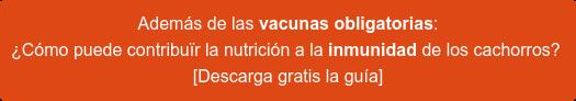 Además de las vacunas obligatorias:  ¿Cómo puede contribuïr la nutrición a la inmunidad de los cachorros? [Descarga gratis la guía]
