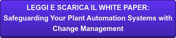 LEGGI E SCARICA IL WHITE PAPER: Safeguarding Your Plant Automation Systems with Change Management