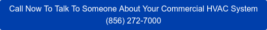 Call Now To Talk To Someone About Your Commercial HVAC System (856) 272-7000