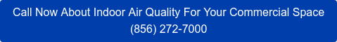 Call Now About Indoor Air Quality For Your Commercial Space (856) 272-7000