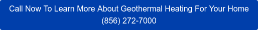 Call Now To Learn More About Geothermal Heating For Your Home (856) 272-7000
