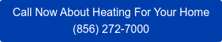 Call Now About Heating For Your Home (856) 272-7000