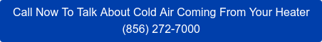 Call Now To Talk About Cold Air Coming From Your Heater (856) 272-7000