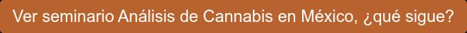 Ver seminario Análisis de Cannabis en México, ¿qué sigue?