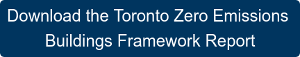 Download the Toronto Zero Emissions  Buildings Framework Report