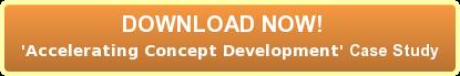 DOWNLOAD NOW!  'Accelerating Concept Development' Case Study