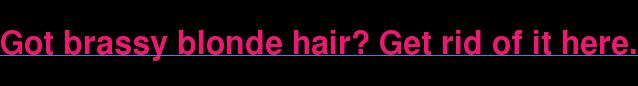 Got brassy blonde hair? Get rid of it here.
