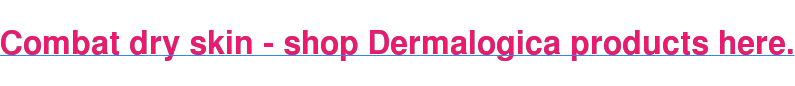 Combat dry skin - shop Dermalogica products here.