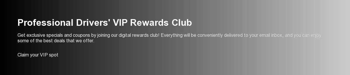 Professional Drivers' VIP Rewards Club  Get exclusive specials and coupons by joining our digital rewards club!  Everything will be conveniently delivered to your email inbox, and you can  enjoy some of the best deals that we offer. Claim your VIP spot