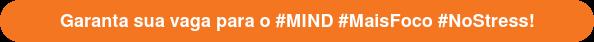Garanta sua vaga para o #MIND #MaisFoco #NoStress!