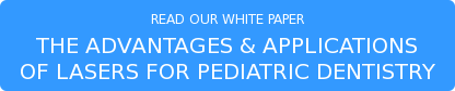 READ OUR WHITE PAPER THE ADVANTAGES & APPLICATIONS OF LASERS FOR PEDIATRIC DENTISTRY