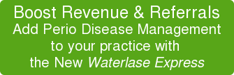 Boost Revenue & Referrals Add Perio Disease Management to your practice with the New Waterlase Express