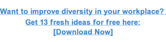 Want to improve diversity in your workplace? Get 13 fresh ideas for free here: [Download Now]