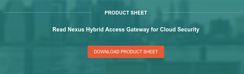 Product sheet Read Nexus Hybrid Access Gateway for Cloud Security Download product sheet