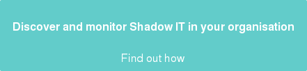 Discover and monitor Shadow IT in your organisation  Find out how