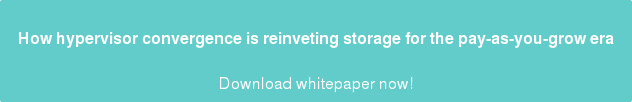 How hypervisor convergence is reinvetingstorage for the pay-as-you-grow era  Download whitepaper now!