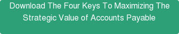 Download The Four Keys To Maximizing The Strategic Value of Accounts Payable