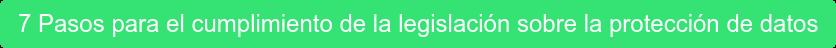 7 Pasos para el cumplimiento de la legislación sobre la protección de datos