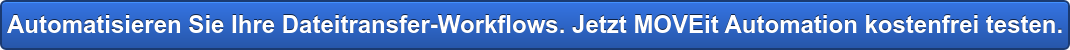 Automatisieren Sie Ihre Dateitransfer-Workflows. Jetzt MOVEit Automation  kostenfrei testen.