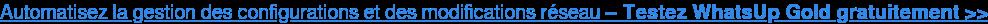 Automatisez la gestion des configurations et des modifications réseau – Testez  WhatsUp Gold gratuitement >>