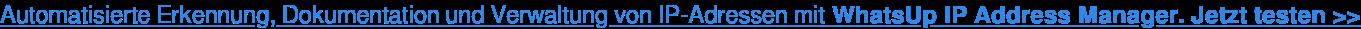Automatisierte Erkennung, Dokumentation und Verwaltung von IP-Adressen mit WhatsUp IP Address Manager. Jetzt testen >>