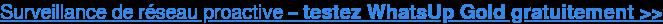 Surveillance de réseau proactive – testez WhatsUp Gold gratuitement >>