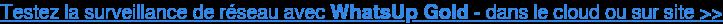 Testez la surveillance de réseau avec WhatsUp Gold - dans le cloud ou sur site  >>