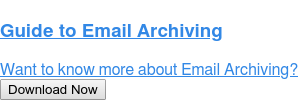 Guide to Email Archiving  Want to know more about Email Archiving? Download Now
