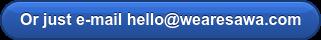 Or just e-mail hello@wearesawa.com