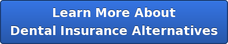 Learn More About  Dental Insurance Alternatives