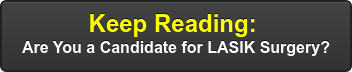 Keep Reading:  Are You a Candidate for LASIK Surgery?