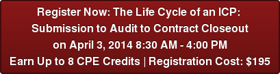 Register Now: The Life Cycle of an ICP:  Submission to Audit to Contract Closeout on April 3, 2014 8:30 AM - 4:00 PM Earn Up to 8 CPE Credits | Registration Cost: $195