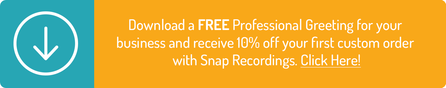 Download a FREE Professional Greeting for your  business and receive 10%offyour first custom order  with Snap Recordings. Click Here!