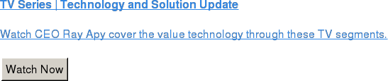 TV Series | Technology and Solution Update  Watch CEO Ray Apy cover the value technology through these TV segments.   Watch Now