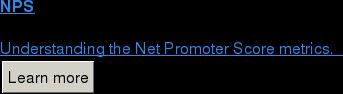 NPS  Understanding the Net Promoter Score metrics.   Learn more