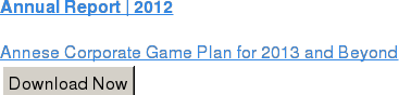 Annual Report | 2012  Annese Corporate Game Plan for 2013 and Beyond Download Now