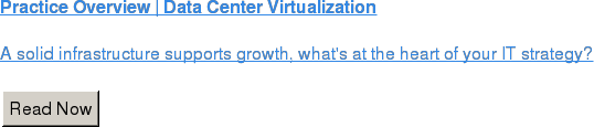 Practice Overview | Data Center Virtualization  A solid infrastructure supports growth, what's at the heart of your IT  strategy?  Read Now