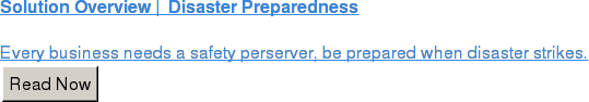 Solution Overview | Disaster Preparedness  Every business needs a safety perserver, be prepared when disaster strikes. Read Now