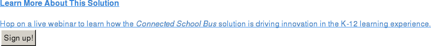 Learn More About This Solution  Hop on a live webinar to learn how the Connected School Bus solution is  driving innovation in the K-12 learning experience. Sign up!