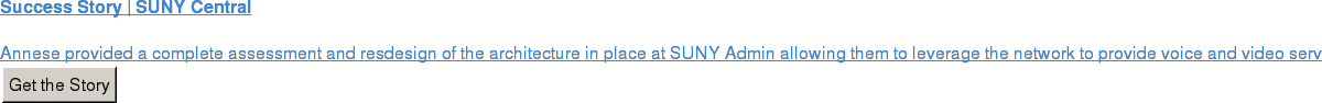Success Story | SUNY Central  Annese provided a complete assessment and resdesign of the architecture in  place at SUNY Admin allowing them to leverage the network to provide voice and  video services to 64 other campuses.  Get the Story