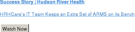 Success Story | Hudson River Health  HRHCare's IT Team Keeps an Extra Set of ARMS on its Bench   Watch Now