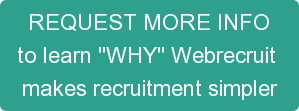 REQUEST MORE INFO to learn \u0026quot\u003BWHY\u0026quot\u003B Webrecruit makes recruitment simpler