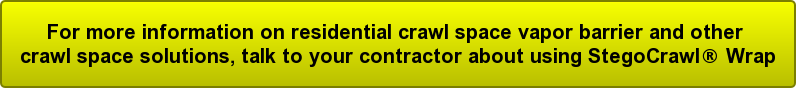 For more information on residential crawl space vapor barrier and other  crawl space solutions, talk to your contractor about using StegoCrawl® Wrap