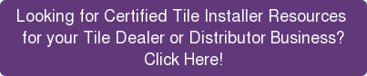 Looking for Certified Tile Installer Resources  for your Tile Dealer or Distributor Business? Click Here!
