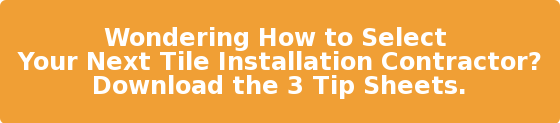 Wondering How to Select  Your Next Tile Installation Contractor? Download the 3 Tip Sheets.
