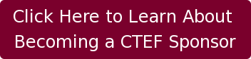 Click Here to Learn About  Becoming a CTEF Sponsor