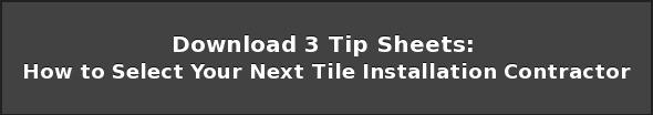 Download 3 Tip Sheets:  How to Select Your Next Tile Installation Contractor