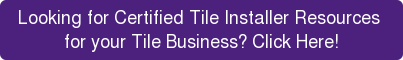Looking for Certified Tile Installer Resources  for your Tile Business? Click Here!