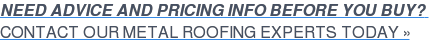 NEED ADVICE AND PRICING INFO BEFORE YOU BUY?  CONTACT OUR METAL ROOFING EXPERTS TODAY »