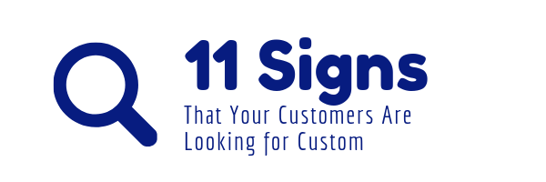 11 Signs That Your Customers Are Looking For Custom